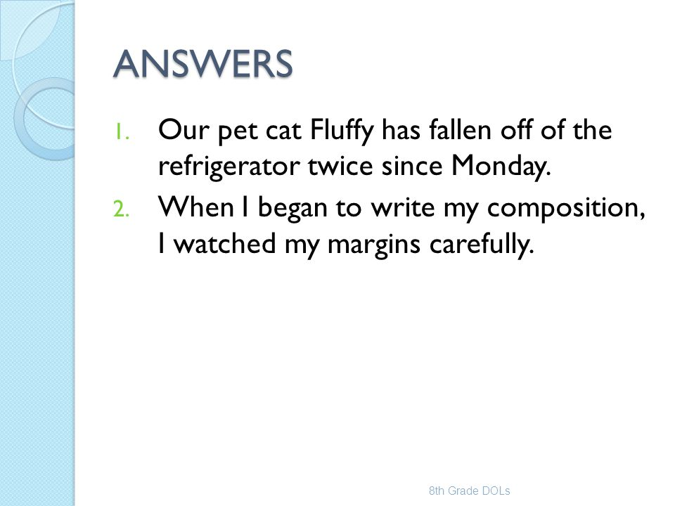 ANSWERS 1. Our pet cat Fluffy has fallen off of the refrigerator twice since Monday. 2. When I began to write my composition, I watched my margins car