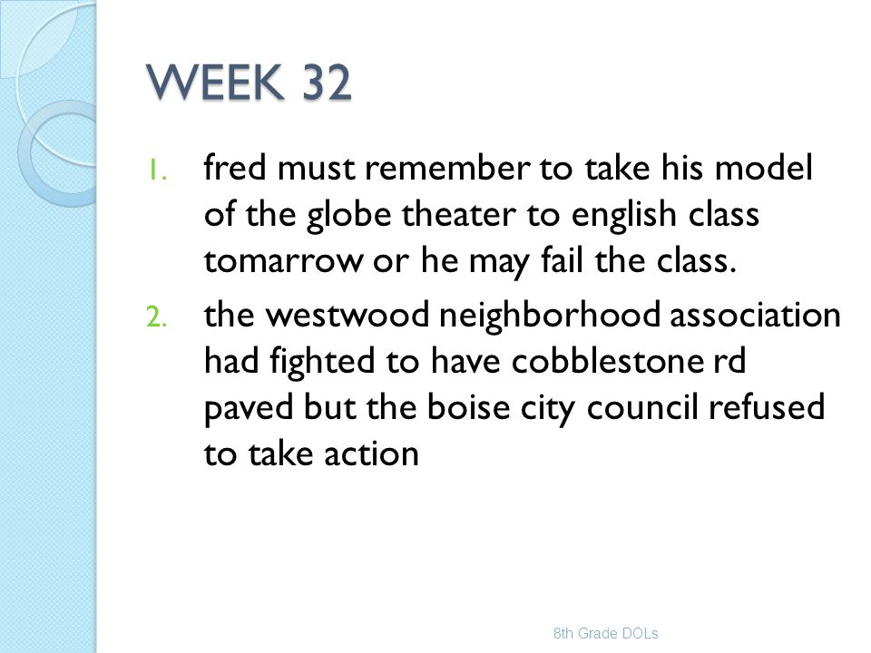 WEEK 32 1. fred must remember to take his model of the globe theater to english class tomarrow or he may fail the class. 2. the westwood neighborhood
