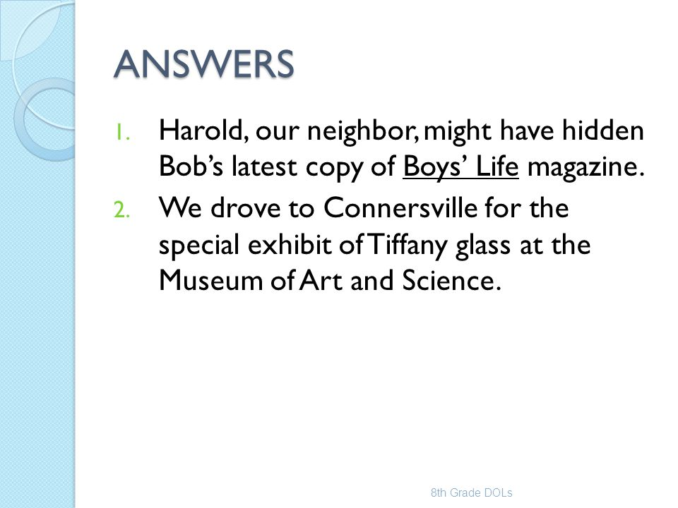 ANSWERS 1. Harold, our neighbor, might have hidden Bob's latest copy of Boys' Life magazine. 2. We drove to Connersville for the special exhibit of Ti