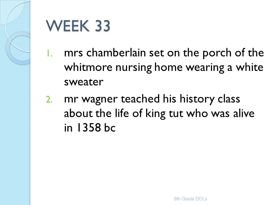 WEEK 33 1. mrs chamberlain set on the porch of the whitmore nursing home wearing a white sweater 2. mr wagner teached his history class about the life