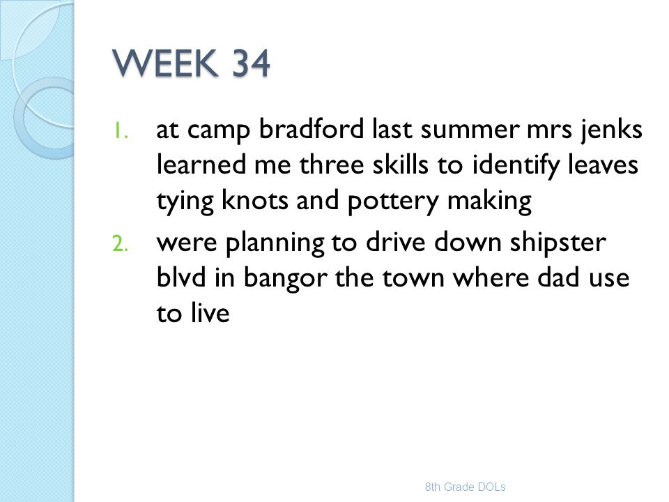 WEEK 34 1. at camp bradford last summer mrs jenks learned me three skills to identify leaves tying knots and pottery making 2. were planning to drive
