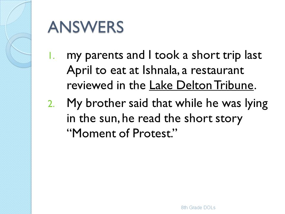 ANSWERS 1. my parents and I took a short trip last April to eat at Ishnala, a restaurant reviewed in the Lake Delton Tribune. 2. My brother said that