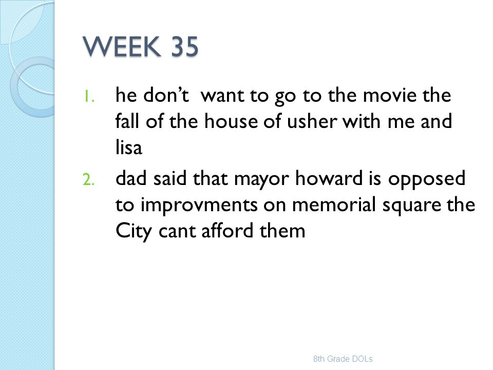 WEEK 35 1. he don't want to go to the movie the fall of the house of usher with me and lisa 2. dad said that mayor howard is opposed to improvments on