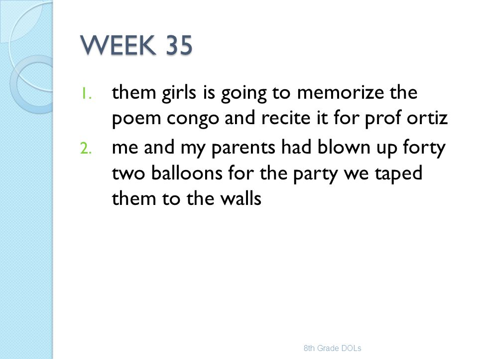 WEEK 35 1. them girls is going to memorize the poem congo and recite it for prof ortiz 2. me and my parents had blown up forty two balloons for the pa