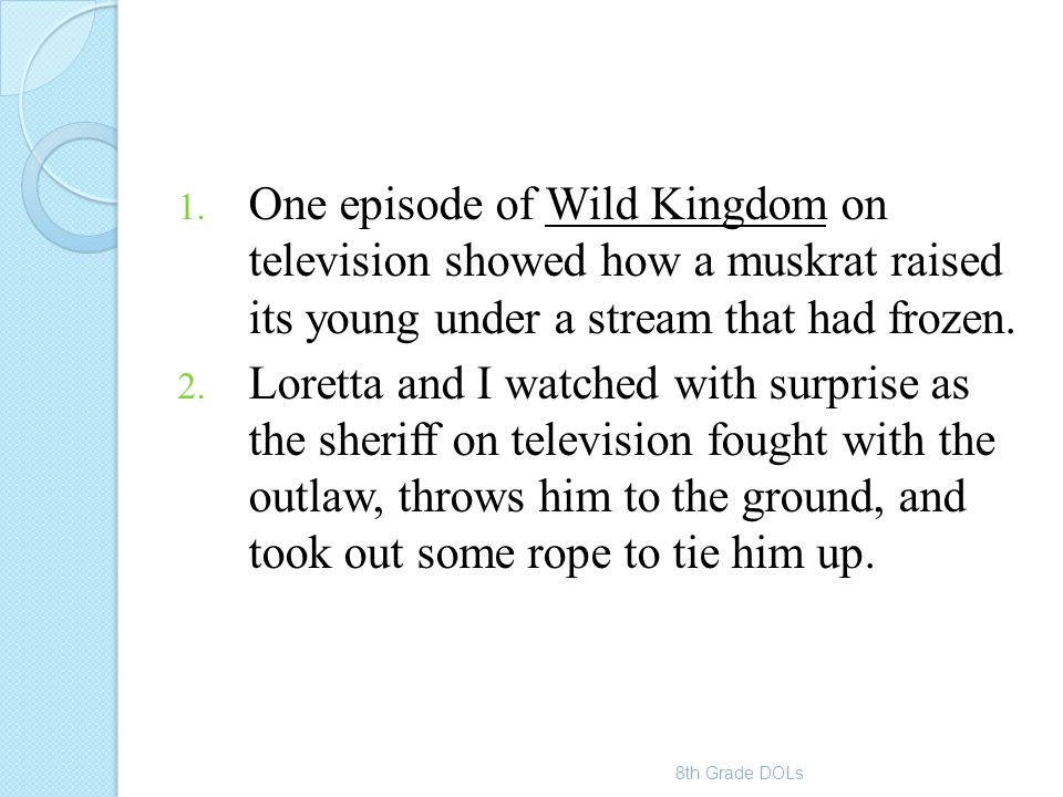 1. One episode of Wild Kingdom on television showed how a muskrat raised its young under a stream that had frozen. 2. Loretta and I watched with surpr