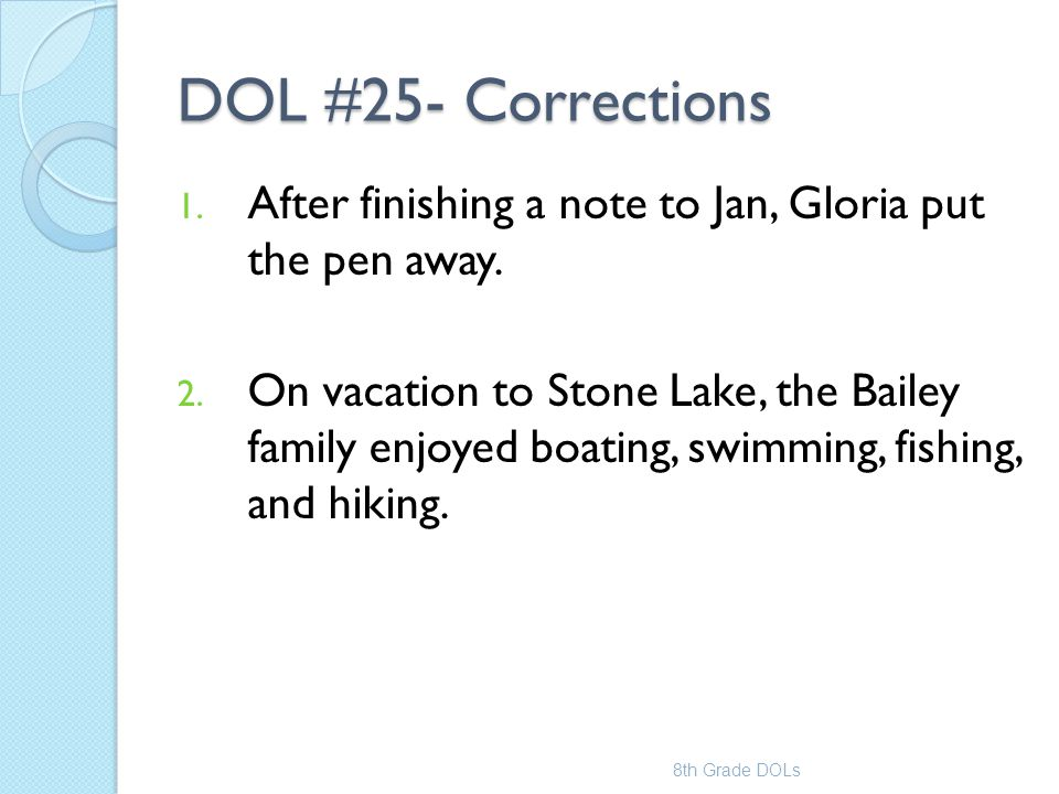 DOL #25- Corrections 1. After finishing a note to Jan, Gloria put the pen away. 2. On vacation to Stone Lake, the Bailey family enjoyed boating, swimm