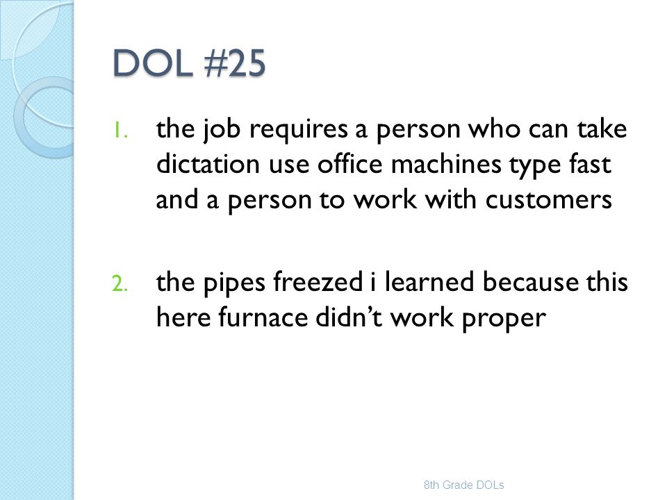 DOL #25 1. the job requires a person who can take dictation use office machines type fast and a person to work with customers 2. the pipes freezed i l