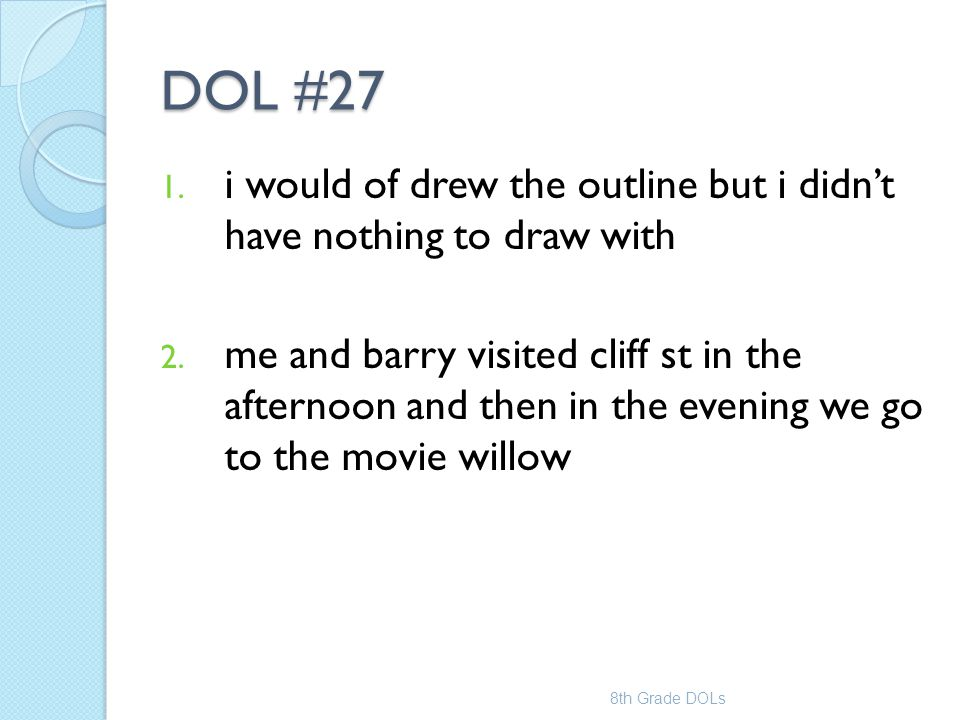 DOL #27 1. i would of drew the outline but i didn't have nothing to draw with 2. me and barry visited cliff st in the afternoon and then in the evenin
