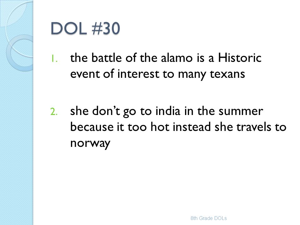 DOL #30 1. the battle of the alamo is a Historic event of interest to many texans 2. she don't go to india in the summer because it too hot instead sh