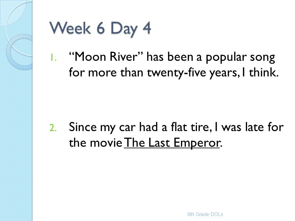 """Week 6 Day 4 1. """"Moon River"""" has been a popular song for more than twenty-five years, I think. 2. Since my car had a flat tire, I was late for the mov"""