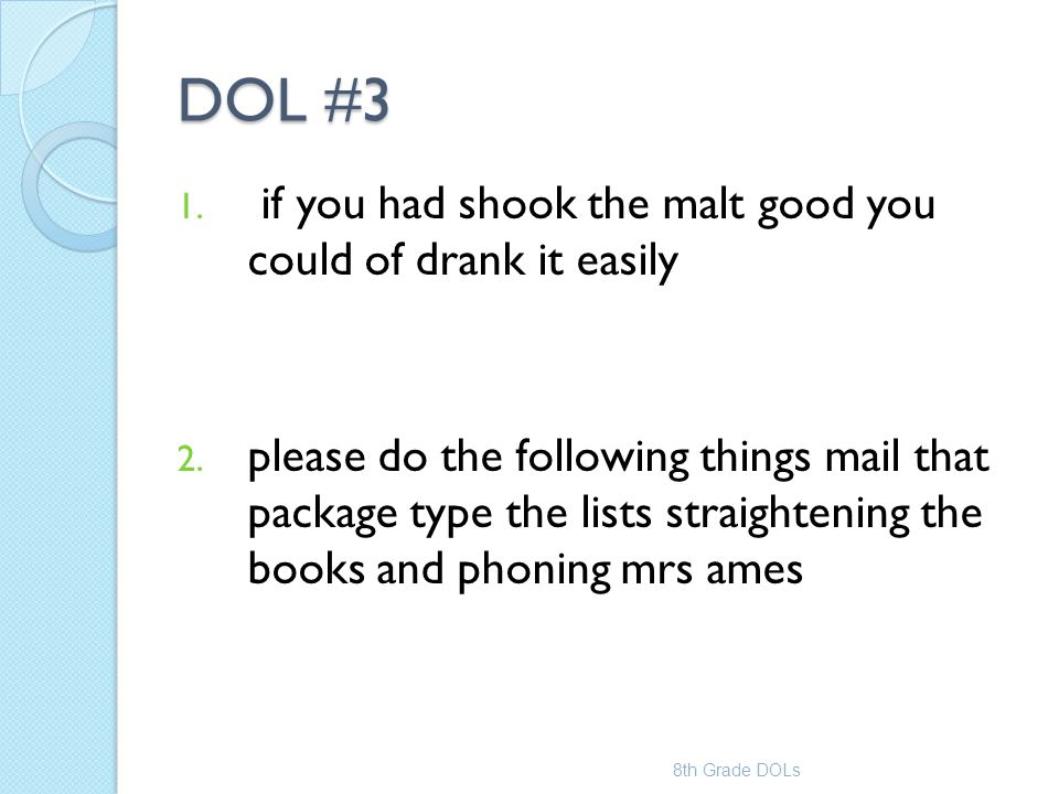 DOL #3 1. if you had shook the malt good you could of drank it easily 2. please do the following things mail that package type the lists straightening