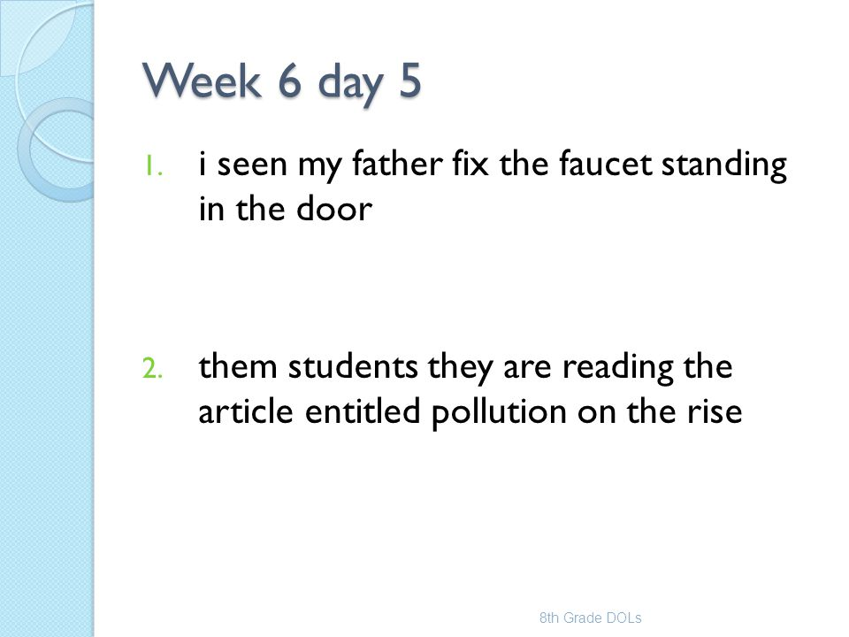 Week 6 day 5 1. i seen my father fix the faucet standing in the door 2. them students they are reading the article entitled pollution on the rise 8th