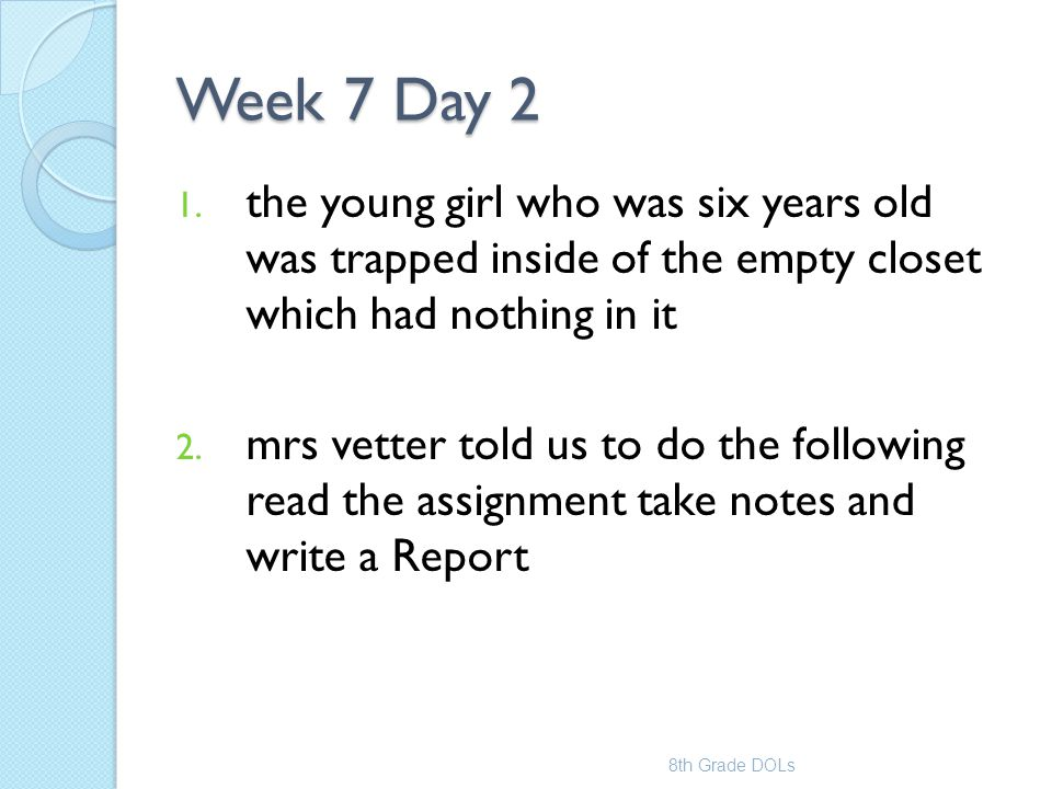 Week 7 Day 2 1. the young girl who was six years old was trapped inside of the empty closet which had nothing in it 2. mrs vetter told us to do the fo