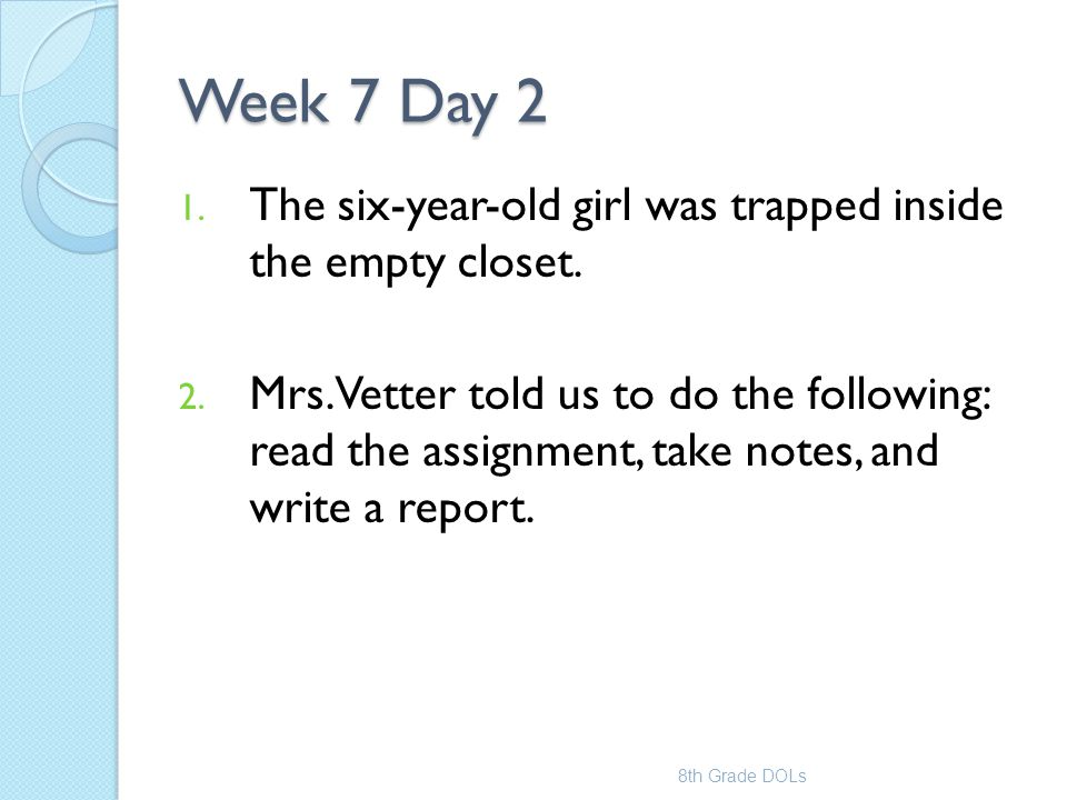 Week 7 Day 2 1. The six-year-old girl was trapped inside the empty closet. 2. Mrs. Vetter told us to do the following: read the assignment, take notes