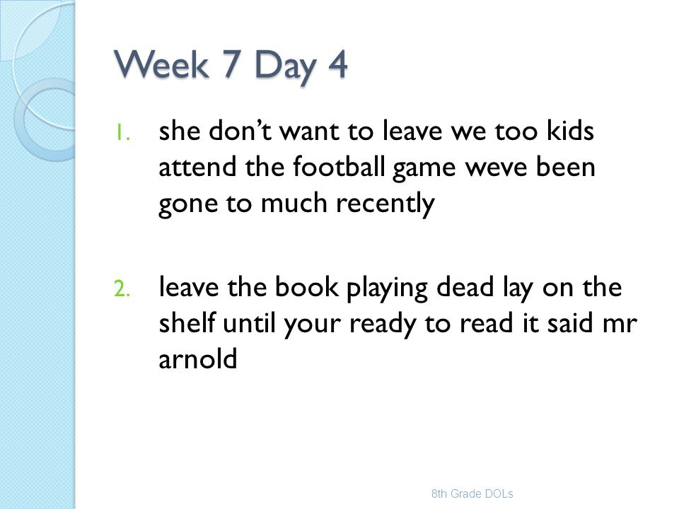 Week 7 Day 4 1. she don't want to leave we too kids attend the football game weve been gone to much recently 2. leave the book playing dead lay on the