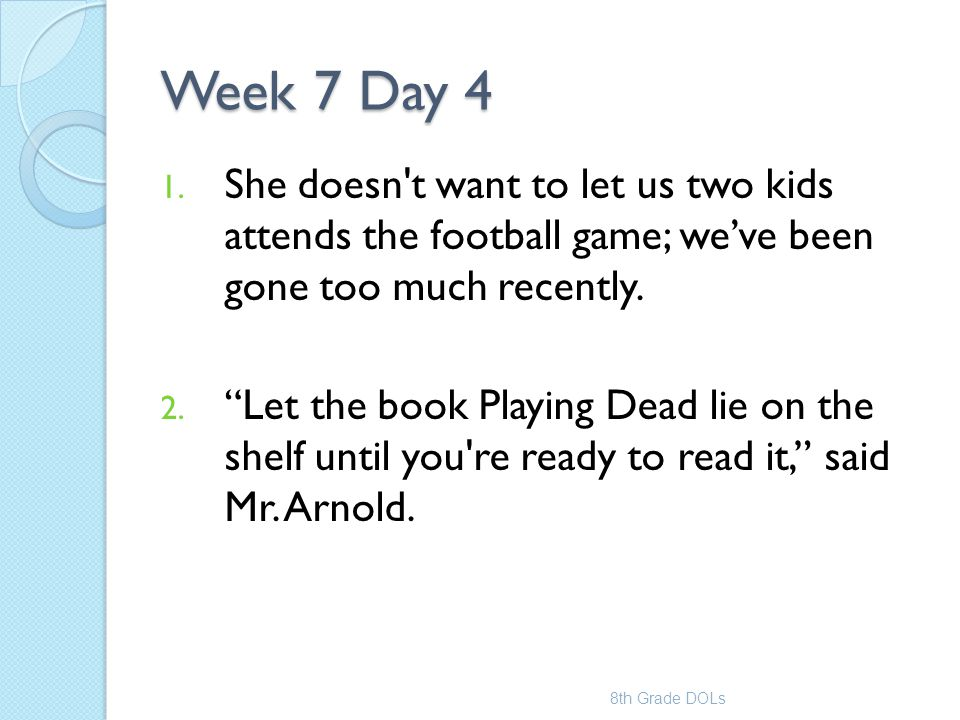 """Week 7 Day 4 1. She doesn't want to let us two kids attends the football game; we've been gone too much recently. 2. """"Let the book Playing Dead lie on"""