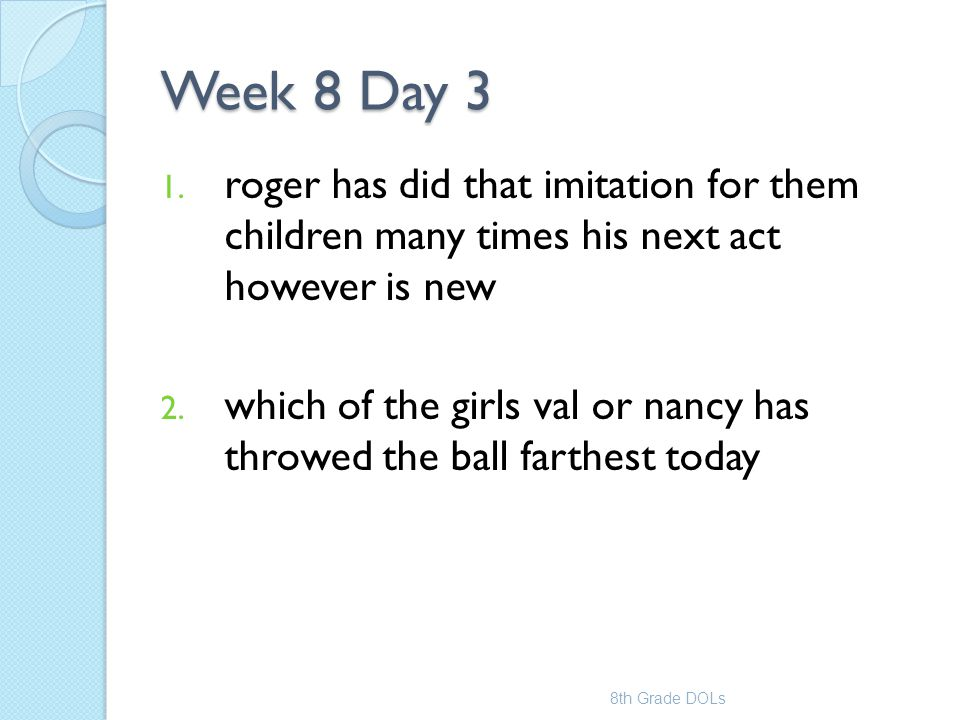 Week 8 Day 3 1. roger has did that imitation for them children many times his next act however is new 2. which of the girls val or nancy has throwed t