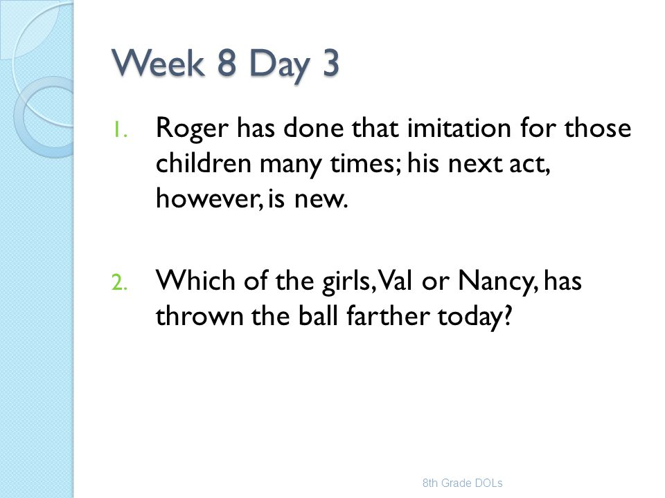 Week 8 Day 3 1. Roger has done that imitation for those children many times; his next act, however, is new. 2. Which of the girls, Val or Nancy, has t