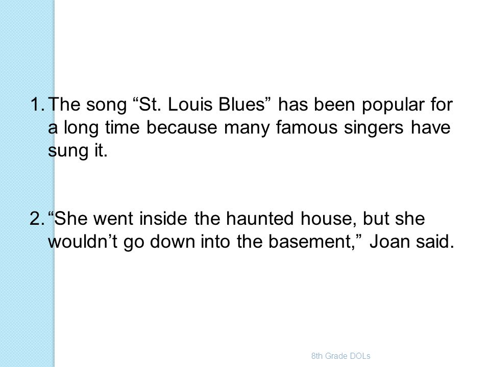 """8th Grade DOLs 1.The song """"St. Louis Blues"""" has been popular for a long time because many famous singers have sung it. 2.""""She went inside the haunted"""