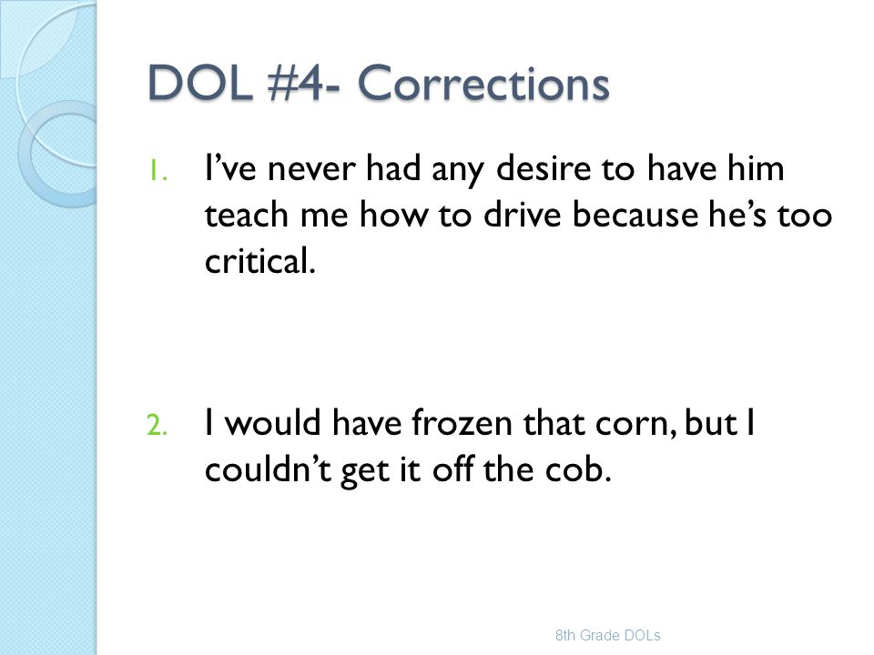 DOL #4- Corrections 1. I've never had any desire to have him teach me how to drive because he's too critical. 2. I would have frozen that corn, but I