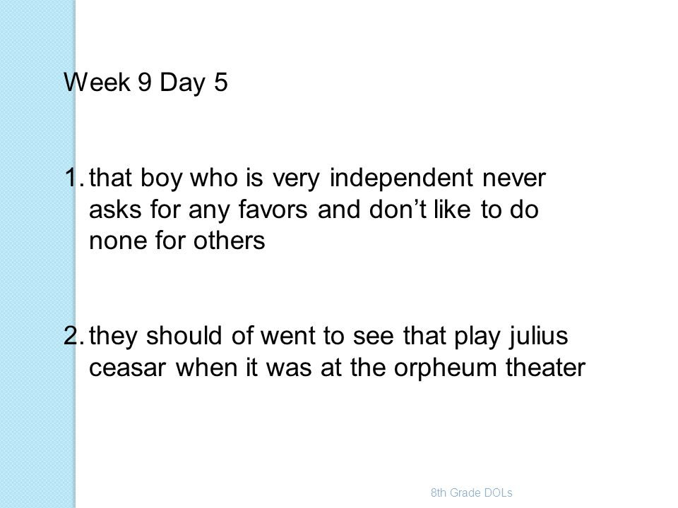 8th Grade DOLs Week 9 Day 5 1.that boy who is very independent never asks for any favors and don't like to do none for others 2.they should of went to
