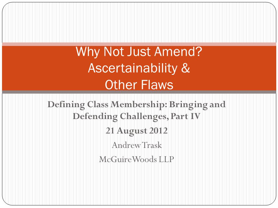 Defining Class Membership: Bringing and Defending Challenges, Part IV 21 August 2012 Andrew Trask McGuireWoods LLP Why Not Just Amend.