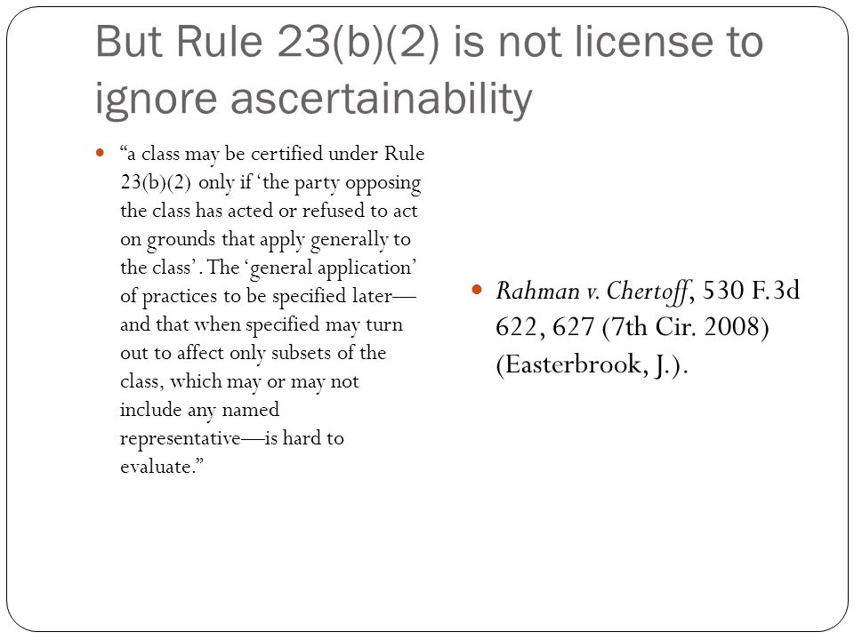 But Rule 23(b)(2) is not license to ignore ascertainability a class may be certified under Rule 23(b)(2) only if 'the party opposing the class has acted or refused to act on grounds that apply generally to the class'.