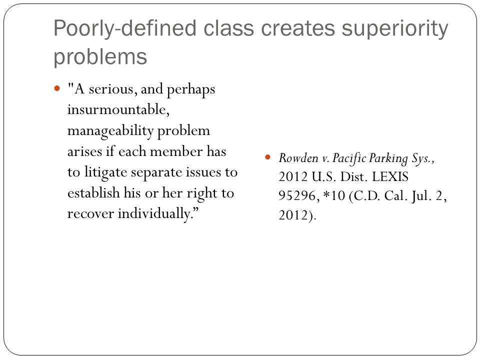 Poorly-defined class creates superiority problems A serious, and perhaps insurmountable, manageability problem arises if each member has to litigate separate issues to establish his or her right to recover individually. Rowden v.