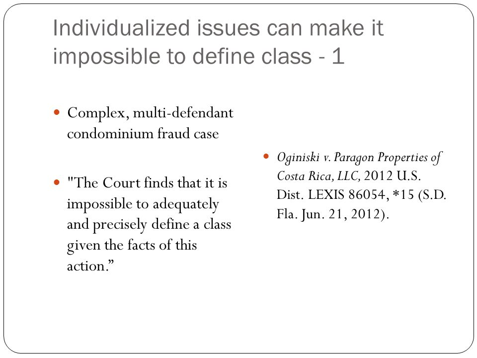 Individualized issues can make it impossible to define class - 1 Complex, multi-defendant condominium fraud case The Court finds that it is impossible to adequately and precisely define a class given the facts of this action. Oginiski v.