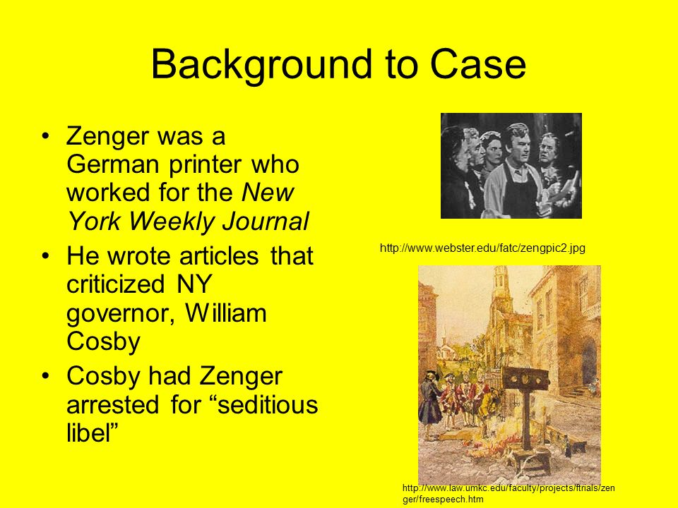 Background to Case Zenger was a German printer who worked for the New York Weekly Journal He wrote articles that criticized NY governor, William Cosby Cosby had Zenger arrested for seditious libel http://www.webster.edu/fatc/zengpic2.jpg http://www.law.umkc.edu/faculty/projects/ftrials/zen ger/freespeech.htm