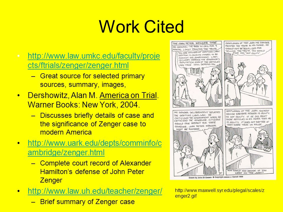 Work Cited http://www.law.umkc.edu/faculty/proje cts/ftrials/zenger/zenger.htmlhttp://www.law.umkc.edu/faculty/proje cts/ftrials/zenger/zenger.html –Great source for selected primary sources, summary, images, Dershowitz, Alan M.