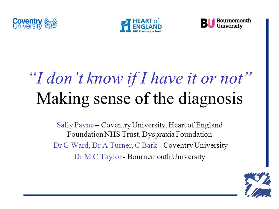 I don't know if I have it or not Making sense of the diagnosis Sally Payne – Coventry University, Heart of England Foundation NHS Trust, Dyspraxia Foundation Dr G Ward, Dr A Turner, C Bark - Coventry University Dr M C Taylor - Bournemouth University