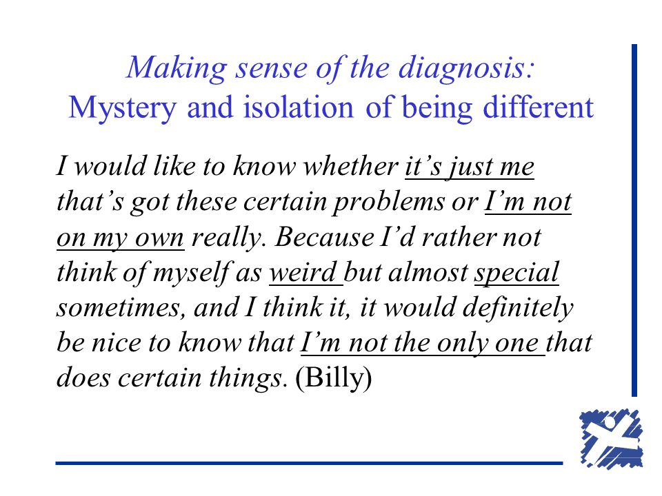 Making sense of the diagnosis: Mystery and isolation of being different I would like to know whether it's just me that's got these certain problems or I'm not on my own really.