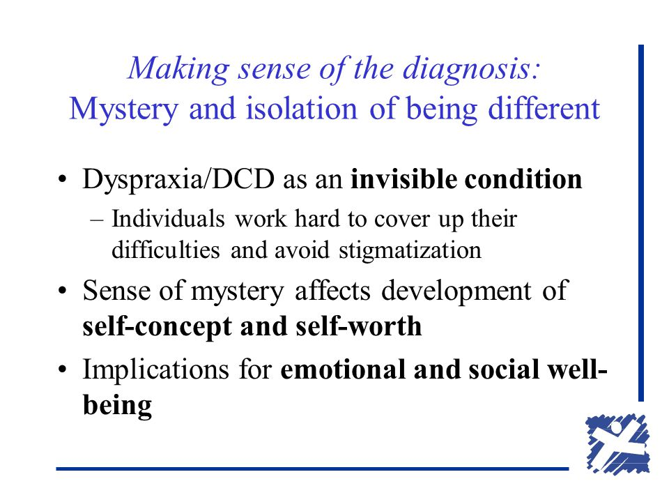 Making sense of the diagnosis: Mystery and isolation of being different Dyspraxia/DCD as an invisible condition –Individuals work hard to cover up their difficulties and avoid stigmatization Sense of mystery affects development of self-concept and self-worth Implications for emotional and social well- being