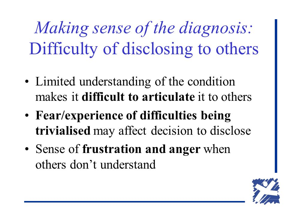 Making sense of the diagnosis: Difficulty of disclosing to others Limited understanding of the condition makes it difficult to articulate it to others Fear/experience of difficulties being trivialised may affect decision to disclose Sense of frustration and anger when others don't understand