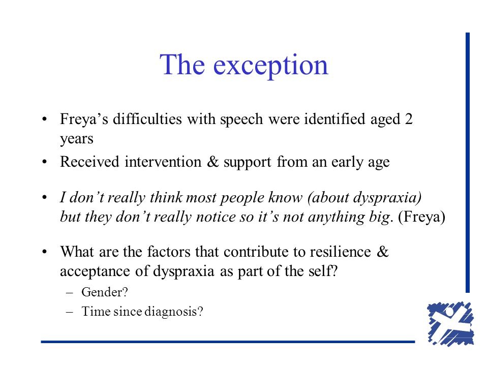 The exception Freya's difficulties with speech were identified aged 2 years Received intervention & support from an early age I don't really think most people know (about dyspraxia) but they don't really notice so it's not anything big.