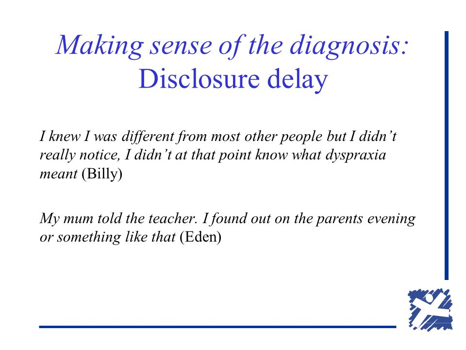 Making sense of the diagnosis: Disclosure delay I knew I was different from most other people but I didn't really notice, I didn't at that point know what dyspraxia meant (Billy) My mum told the teacher.