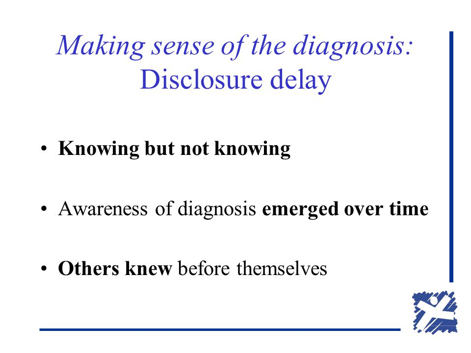 Making sense of the diagnosis: Disclosure delay Knowing but not knowing Awareness of diagnosis emerged over time Others knew before themselves