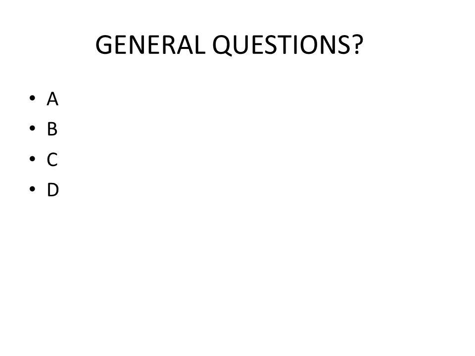 GENERAL QUESTIONS? A B C D