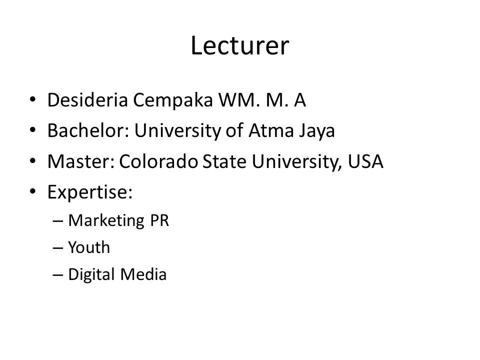 Lecturer Desideria Cempaka WM. M. A Bachelor: University of Atma Jaya Master: Colorado State University, USA Expertise: – Marketing PR – Youth – Digit