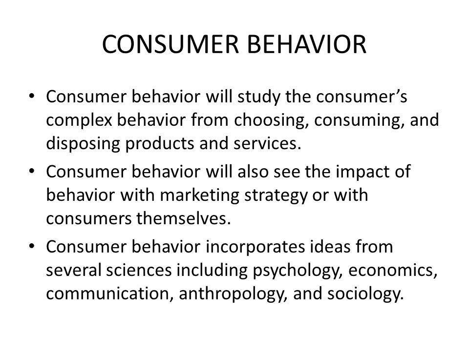 CONSUMER BEHAVIOR Consumer behavior will study the consumer's complex behavior from choosing, consuming, and disposing products and services.