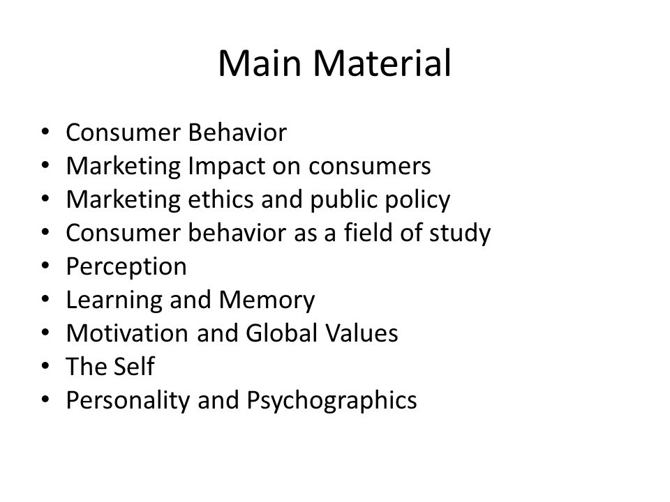 Main Material Consumer Behavior Marketing Impact on consumers Marketing ethics and public policy Consumer behavior as a field of study Perception Learning and Memory Motivation and Global Values The Self Personality and Psychographics