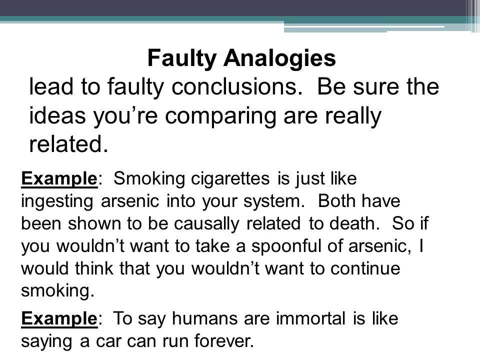 Faulty Analogies lead to faulty conclusions. Be sure the ideas you're comparing are really related.