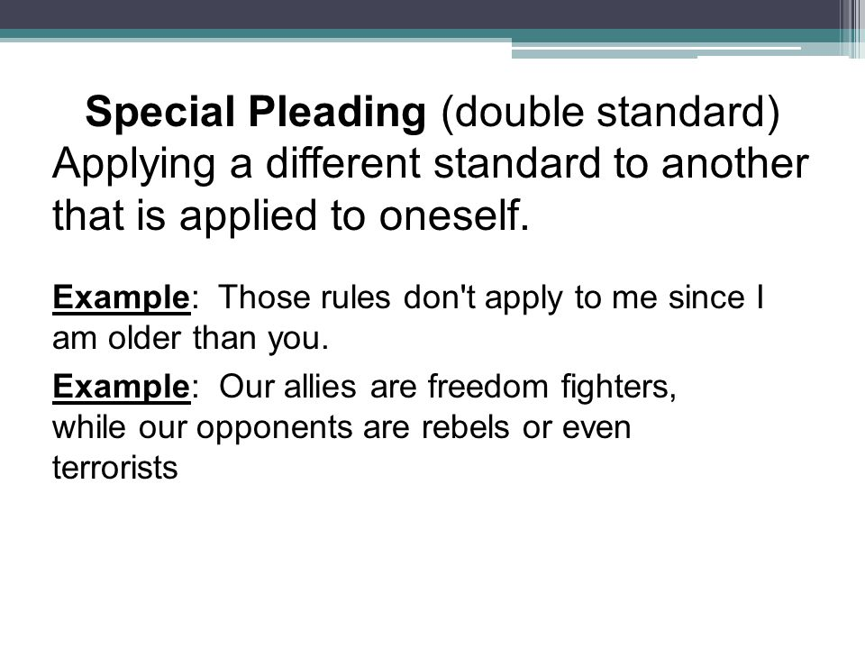 Special Pleading (double standard) Applying a different standard to another that is applied to oneself.