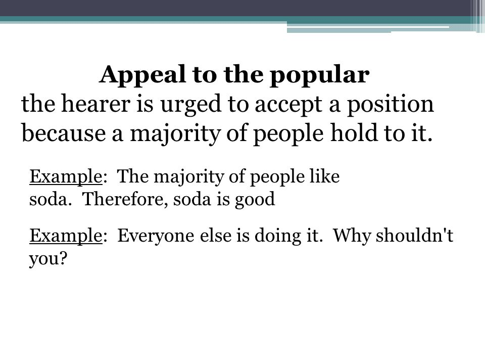 Appeal to the popular the hearer is urged to accept a position because a majority of people hold to it.