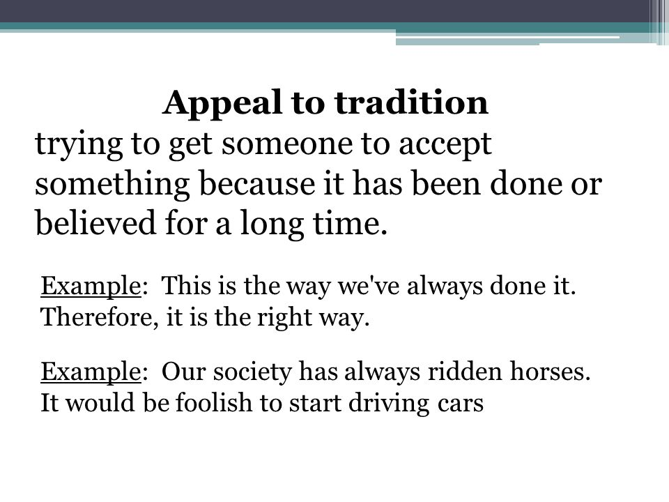 Appeal to tradition trying to get someone to accept something because it has been done or believed for a long time.