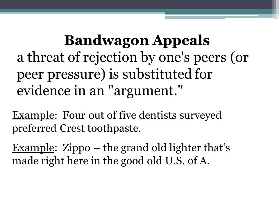 Bandwagon Appeals a threat of rejection by one s peers (or peer pressure) is substituted for evidence in an argument. Example: Four out of five dentists surveyed preferred Crest toothpaste.