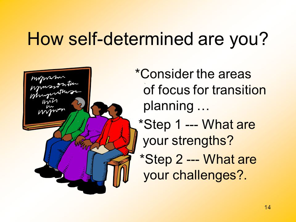 14 How self-determined are you? *Consider the areas of focus for transition planning … *Step 1 --- What are your strengths? *Step 2 --- What are your