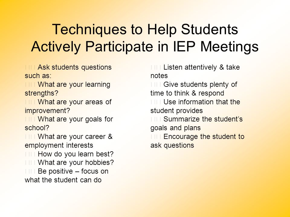 Techniques to Help Students Actively Participate in IEP Meetings Ask students questions such as: What are your learning strengths? What are your areas
