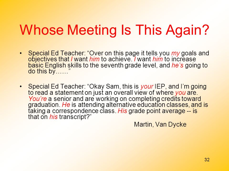 """32 Whose Meeting Is This Again? Special Ed Teacher: """"Over on this page it tells you my goals and objectives that I want him to achieve. I want him to"""